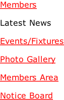 Members  Latest News  Events/Fixtures  Photo Gallery  Members Area  Notice Board